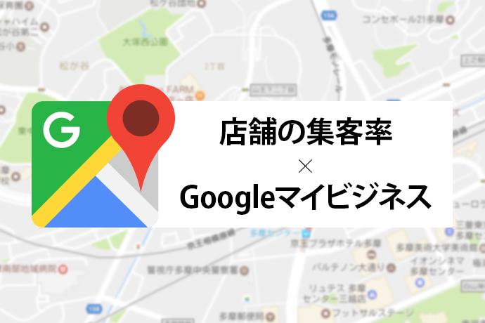 店舗の集客率を高めるためにはGoogleマイビジネスを活用しよう!